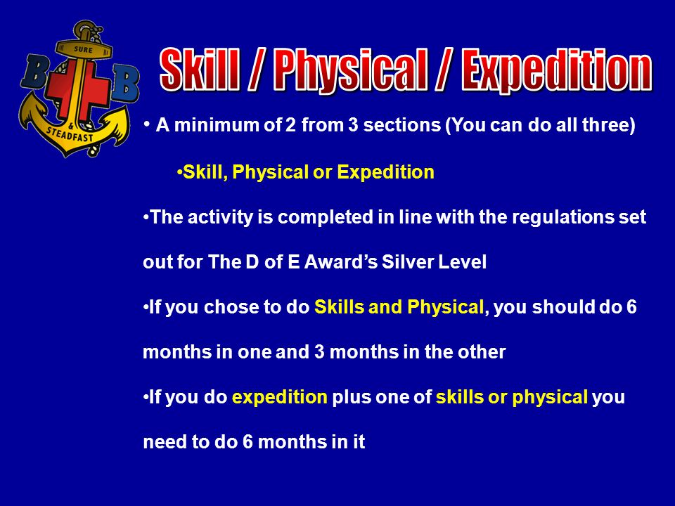 A minimum of 2 from 3 sections (You can do all three) Skill, Physical or Expedition The activity is completed in line with the regulations set out for The D of E Award's Silver Level If you chose to do Skills and Physical, you should do 6 months in one and 3 months in the other If you do expedition plus one of skills or physical you need to do 6 months in it