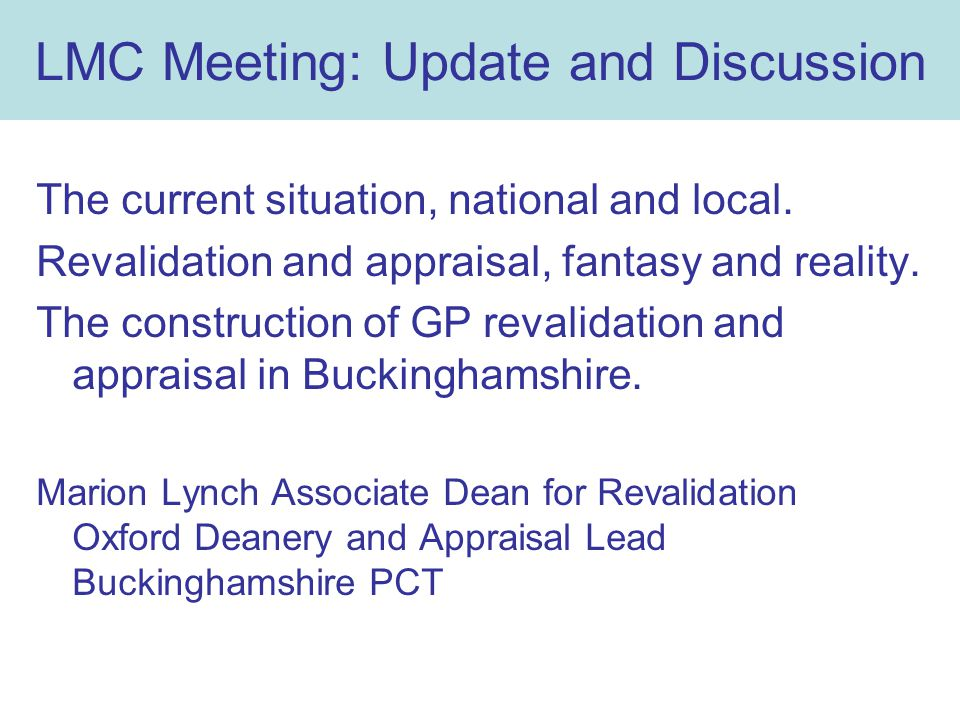 LMC Meeting: Update and Discussion The current situation, national and local. Revalidation and appraisal, fantasy and reality. The construction of GP