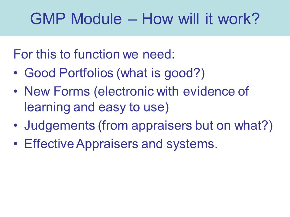 GMP Module – How will it work? For this to function we need: Good Portfolios (what is good?) New Forms (electronic with evidence of learning and easy
