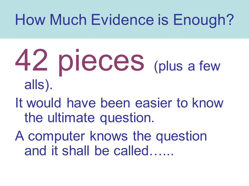 How Much Evidence is Enough? 42 pieces (plus a few alls). It would have been easier to know the ultimate question. A computer knows the question and i