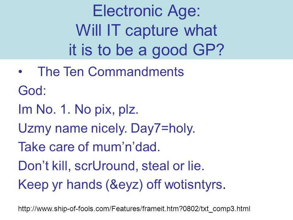 Electronic Age: Will IT capture what it is to be a good GP? The Ten Commandments God: Im No. 1. No pix, plz. Uzmy name nicely. Day7=holy. Take care of