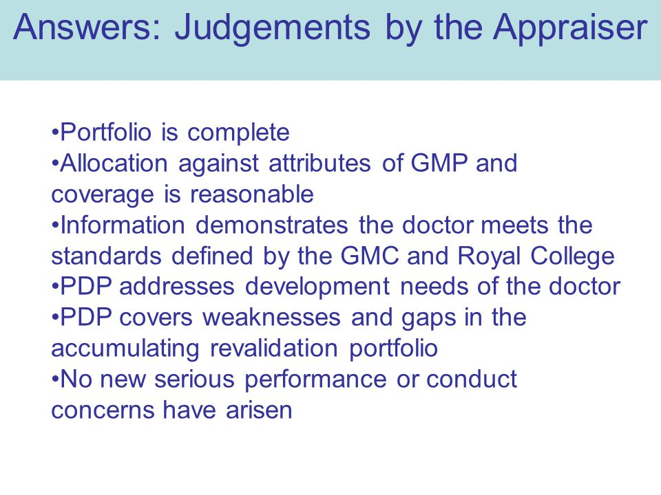 Portfolio is complete Allocation against attributes of GMP and coverage is reasonable Information demonstrates the doctor meets the standards defined by the GMC and Royal College PDP addresses development needs of the doctor PDP covers weaknesses and gaps in the accumulating revalidation portfolio No new serious performance or conduct concerns have arisen Answers: Judgements by the Appraiser