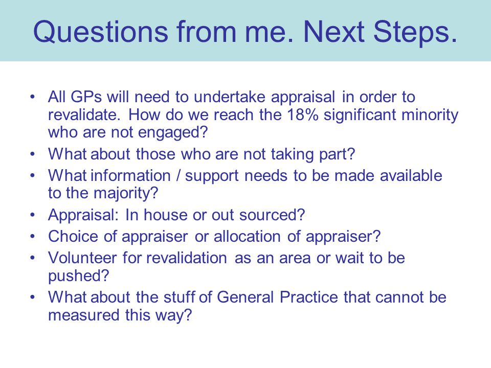 Questions from me. Next Steps. All GPs will need to undertake appraisal in order to revalidate.