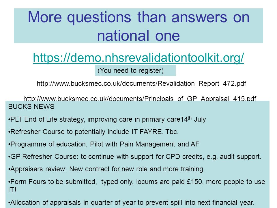 More questions than answers on national one https://demo.nhsrevalidationtoolkit.org/ http://www.bucksmec.co.uk/documents/Revalidation_Report_472.pdf http://www.bucksmec.co.uk/documents/Principals_of_GP_Appraisal_415.pdf BUCKS NEWS PLT End of Life strategy, improving care in primary care14 th July Refresher Course to potentially include IT FAYRE.