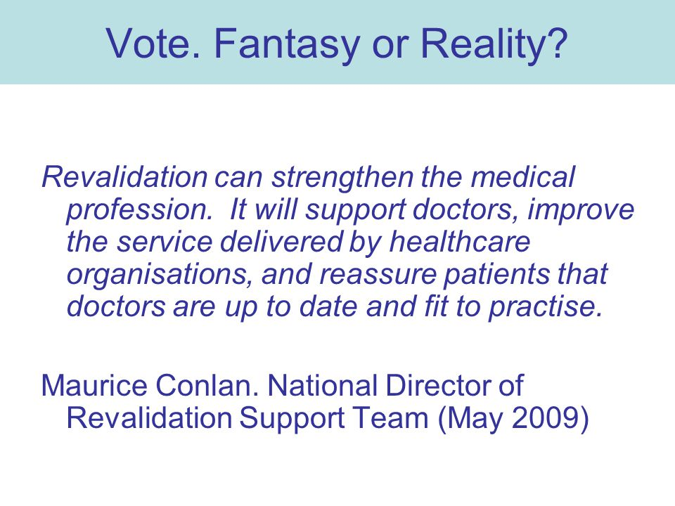 Vote. Fantasy or Reality? Revalidation can strengthen the medical profession. It will support doctors, improve the service delivered by healthcare org