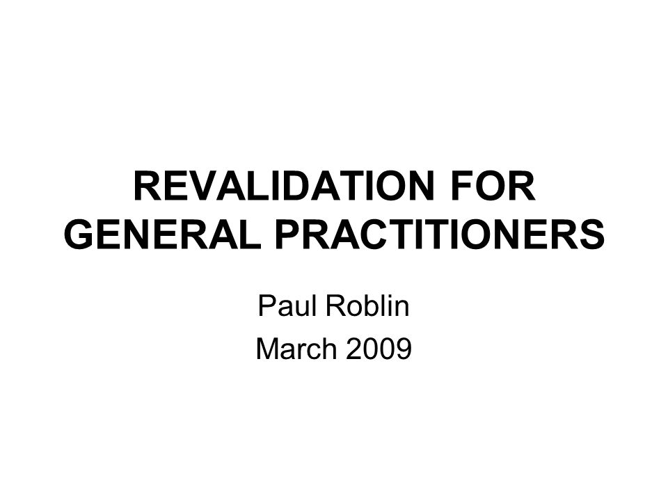 REVALIDATION FOR GENERAL PRACTITIONERS Paul Roblin March 2009