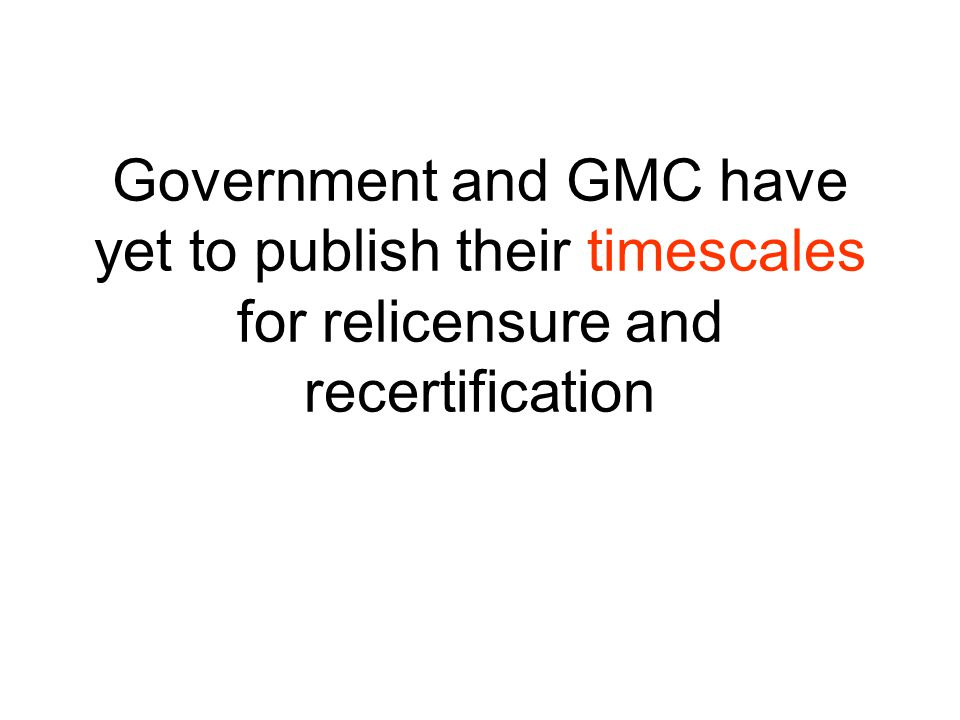 Government and GMC have yet to publish their timescales for relicensure and recertification