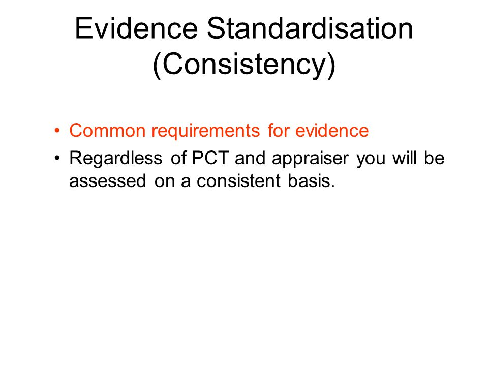 Evidence Standardisation (Consistency) Common requirements for evidence Regardless of PCT and appraiser you will be assessed on a consistent basis.