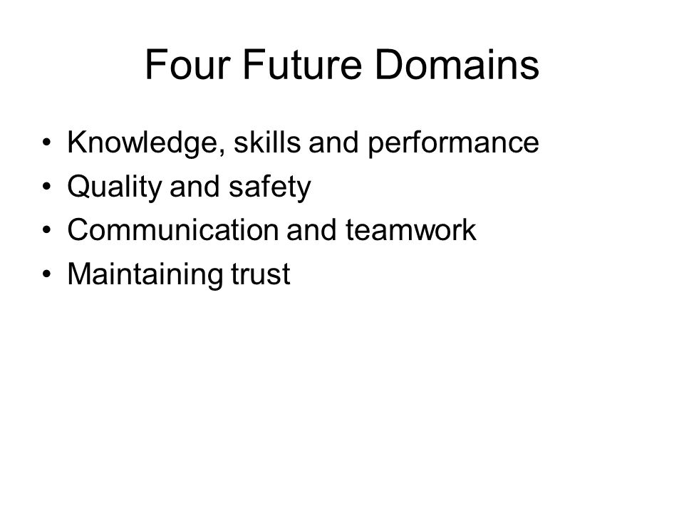Four Future Domains Knowledge, skills and performance Quality and safety Communication and teamwork Maintaining trust