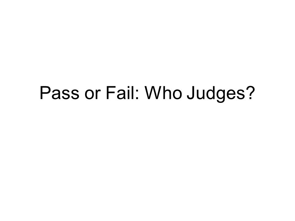 Pass or Fail: Who Judges?