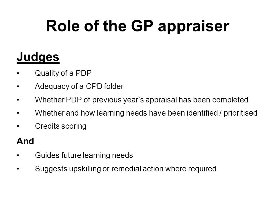 Role of the GP appraiser Judges Quality of a PDP Adequacy of a CPD folder Whether PDP of previous year's appraisal has been completed Whether and how learning needs have been identified / prioritised Credits scoring And Guides future learning needs Suggests upskilling or remedial action where required