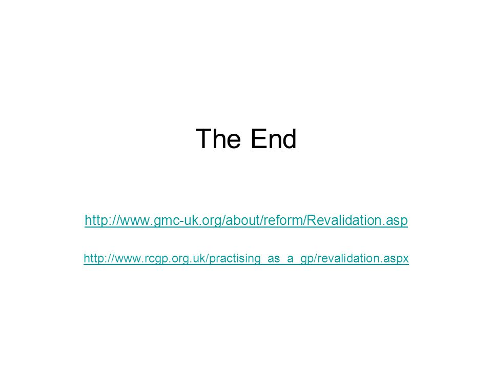 The End http://www.gmc-uk.org/about/reform/Revalidation.asp http://www.rcgp.org.uk/practising_as_a_gp/revalidation.aspx