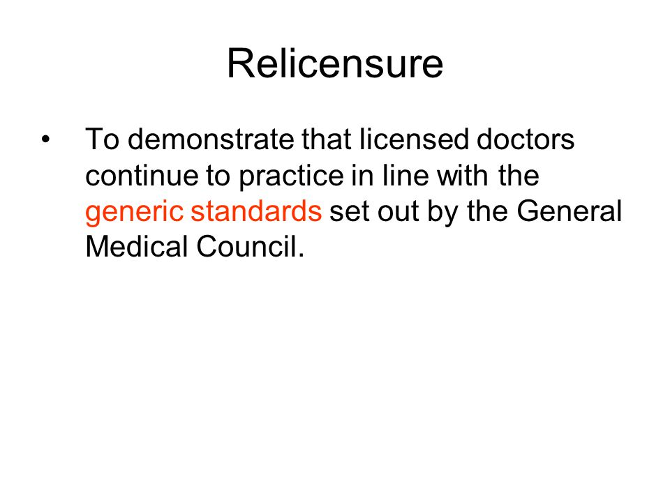 Relicensure To demonstrate that licensed doctors continue to practice in line with the generic standards set out by the General Medical Council.
