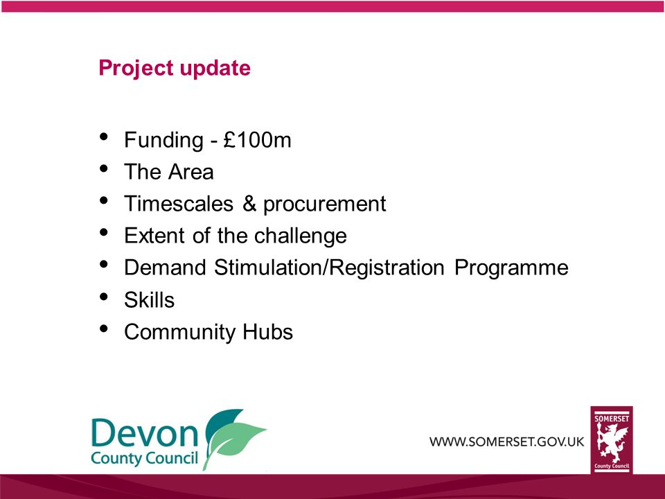 Project update Funding - £100m The Area Timescales & procurement Extent of the challenge Demand Stimulation/Registration Programme Skills Community Hubs