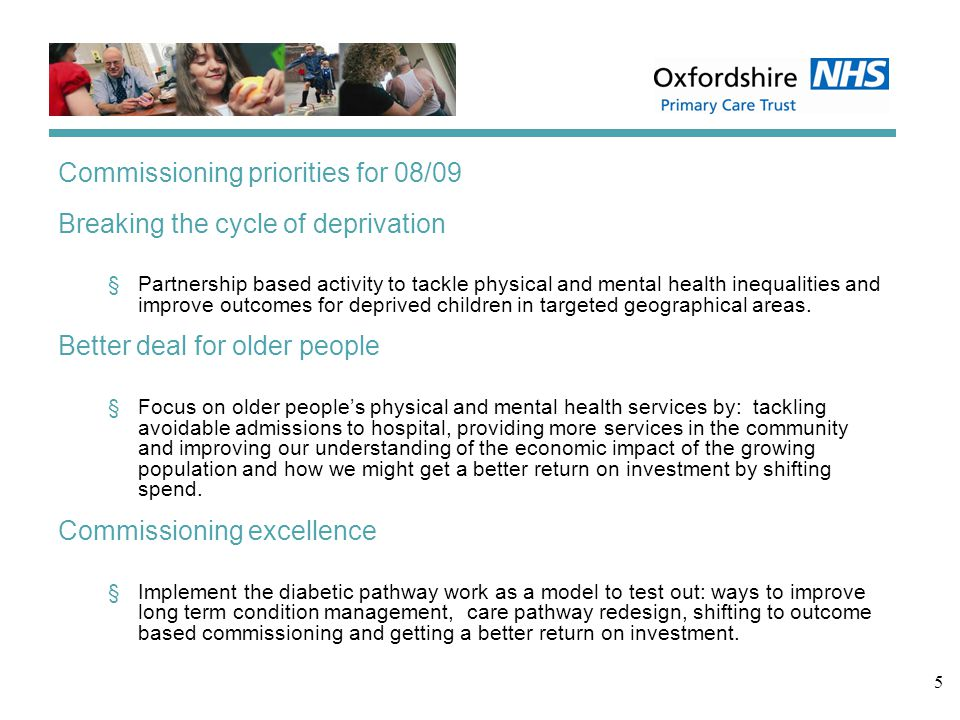 5 Commissioning priorities for 08/09 Breaking the cycle of deprivation §Partnership based activity to tackle physical and mental health inequalities and improve outcomes for deprived children in targeted geographical areas.