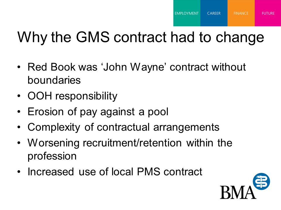 nGMS OOH opt-out of responsibility Defined core services 'No new work without new money' An explicit pay rise –to compensate for the unresourced work transferred to General Practice over the previous 15 years –to encourage recruitment and retention Pensionability of all NHS/government work The end of the GMS/PMS monopoly