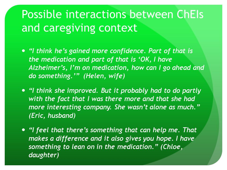 "Possible interactions between ChEIs and caregiving context ""I think he's gained more confidence. Part of that is the medication and part of that is 'O"