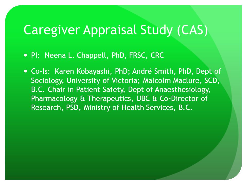 Caregiver Appraisal Study (CAS) PI: Neena L. Chappell, PhD, FRSC, CRC Co-Is: Karen Kobayashi, PhD; André Smith, PhD, Dept of Sociology, University of
