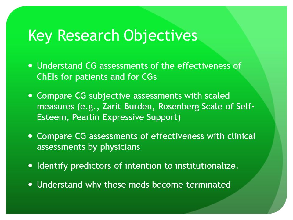 Key Research Objectives Understand CG assessments of the effectiveness of ChEIs for patients and for CGs Compare CG subjective assessments with scaled measures (e.g., Zarit Burden, Rosenberg Scale of Self- Esteem, Pearlin Expressive Support) Compare CG assessments of effectiveness with clinical assessments by physicians Identify predictors of intention to institutionalize.