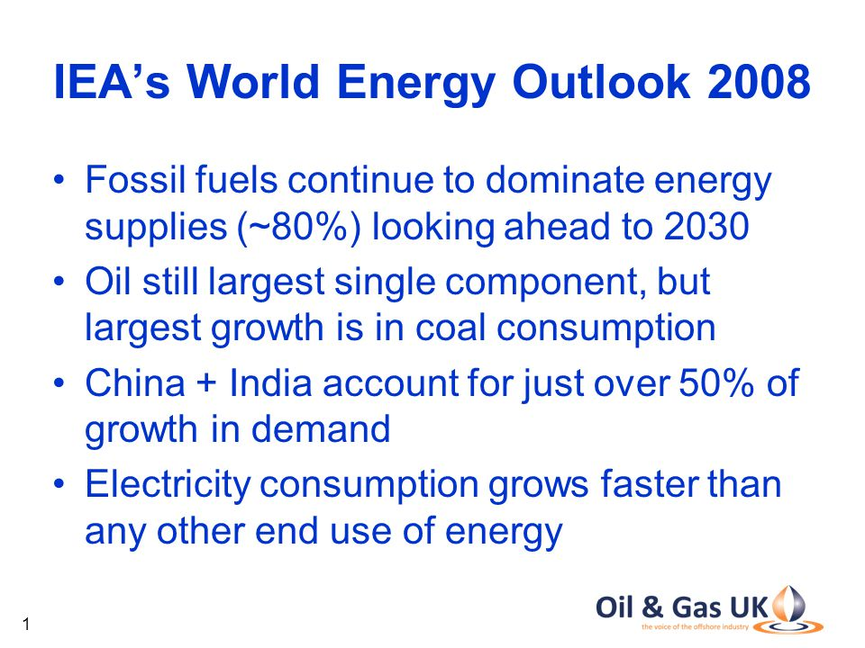 1 IEA's World Energy Outlook 2008 Fossil fuels continue to dominate energy supplies (~80%) looking ahead to 2030 Oil still largest single component, but largest growth is in coal consumption China + India account for just over 50% of growth in demand Electricity consumption grows faster than any other end use of energy