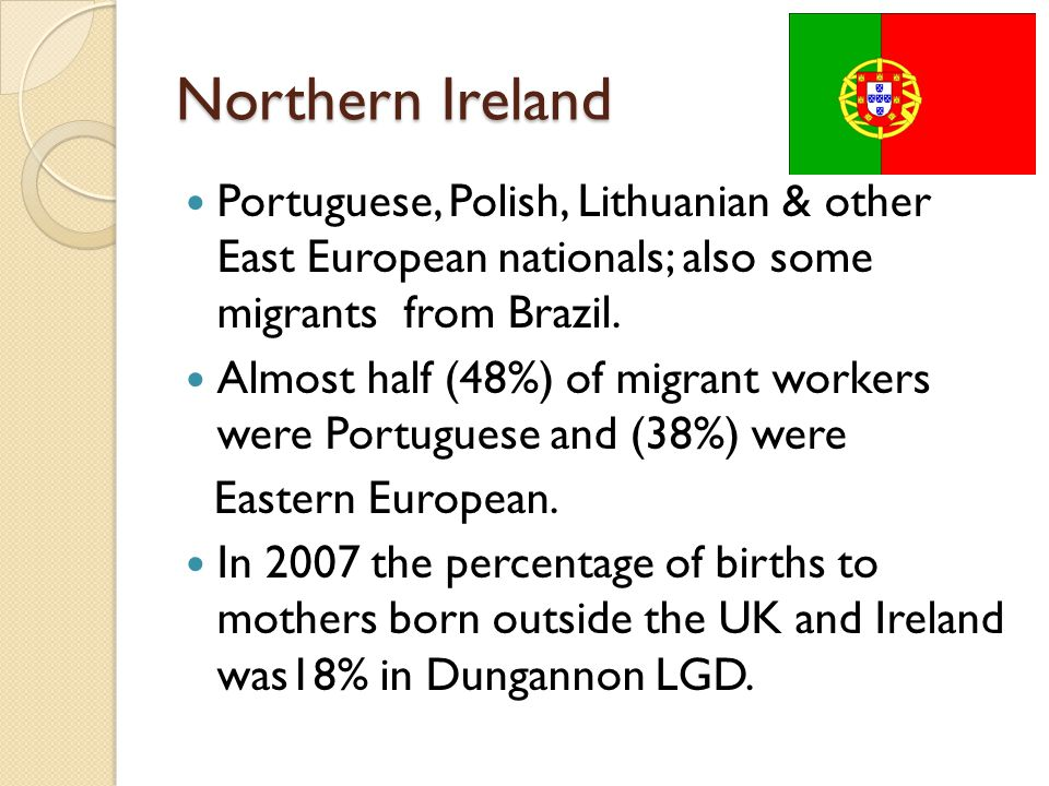 Northern Ireland Portuguese, Polish, Lithuanian & other East European nationals; also some migrants from Brazil.