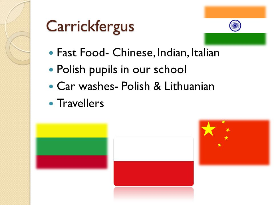 Carrickfergus Fast Food- Chinese, Indian, Italian Polish pupils in our school Car washes- Polish & Lithuanian Travellers