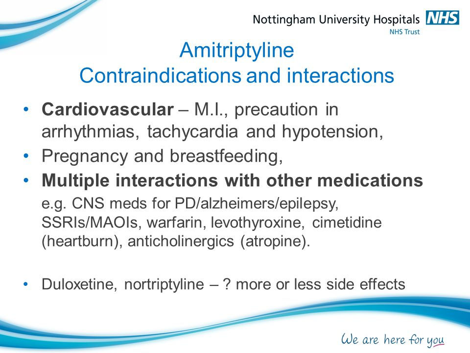 Amitriptyline Contraindications and interactions Cardiovascular – M.I., precaution in arrhythmias, tachycardia and hypotension, Pregnancy and breastfeeding, Multiple interactions with other medications e.g.