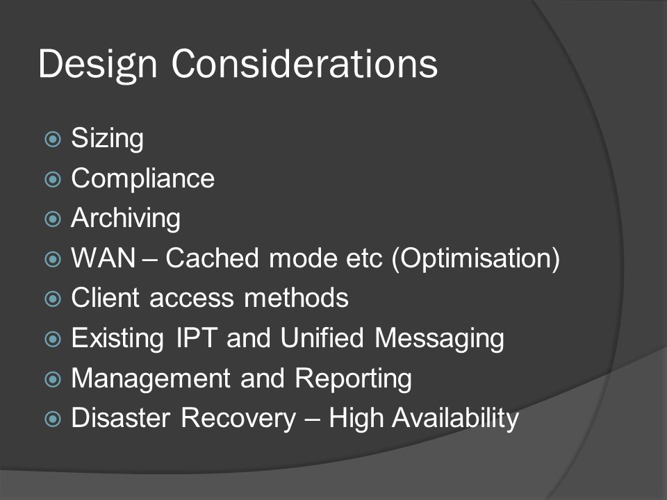 Design Considerations  Sizing  Compliance  Archiving  WAN – Cached mode etc (Optimisation)  Client access methods  Existing IPT and Unified Messaging  Management and Reporting  Disaster Recovery – High Availability