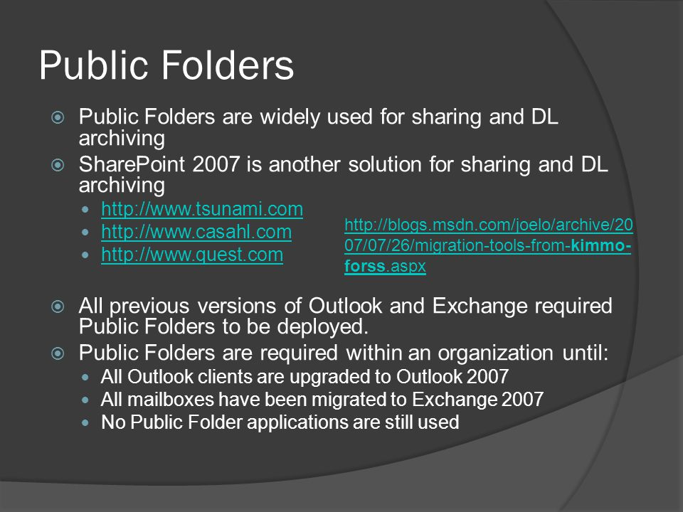 Public Folders  Public Folders are widely used for sharing and DL archiving  SharePoint 2007 is another solution for sharing and DL archiving http://www.tsunami.com http://www.casahl.com http://www.quest.com  All previous versions of Outlook and Exchange required Public Folders to be deployed.