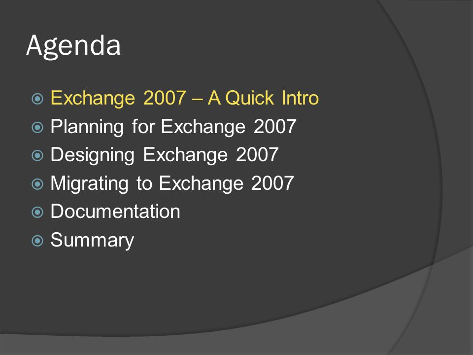Agenda  Exchange 2007 – A Quick Intro  Planning for Exchange 2007  Designing Exchange 2007  Migrating to Exchange 2007  Documentation  Summary