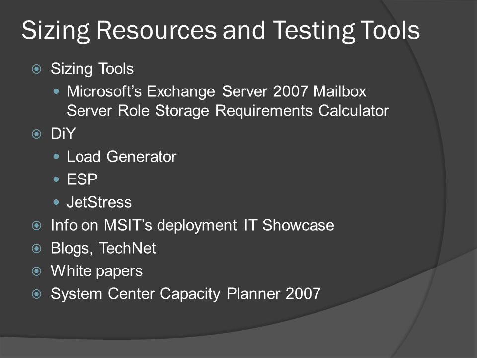 Sizing Resources and Testing Tools  Sizing Tools Microsoft's Exchange Server 2007 Mailbox Server Role Storage Requirements Calculator  DiY Load Generator ESP JetStress  Info on MSIT's deployment IT Showcase  Blogs, TechNet  White papers  System Center Capacity Planner 2007