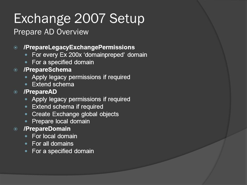 Exchange 2007 Setup Prepare AD Overview  /PrepareLegacyExchangePermissions For every Ex 200x 'domainpreped' domain For a specified domain  /PrepareSchema Apply legacy permissions if required Extend schema  /PrepareAD Apply legacy permissions if required Extend schema if required Create Exchange global objects Prepare local domain  /PrepareDomain For local domain For all domains For a specified domain