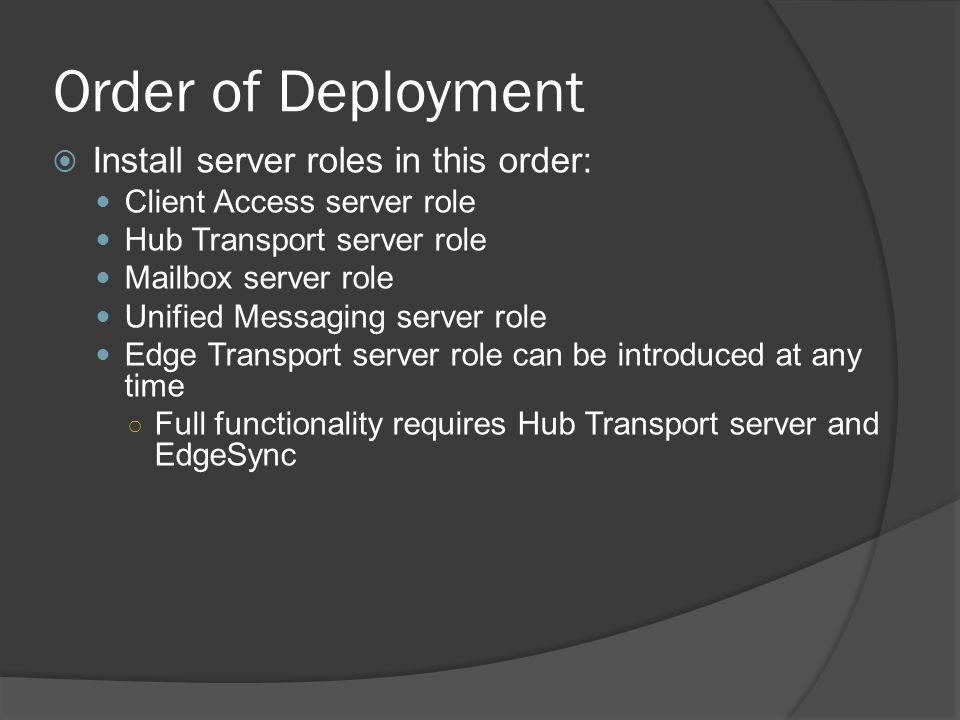 Order of Deployment  Install server roles in this order: Client Access server role Hub Transport server role Mailbox server role Unified Messaging server role Edge Transport server role can be introduced at any time ○ Full functionality requires Hub Transport server and EdgeSync