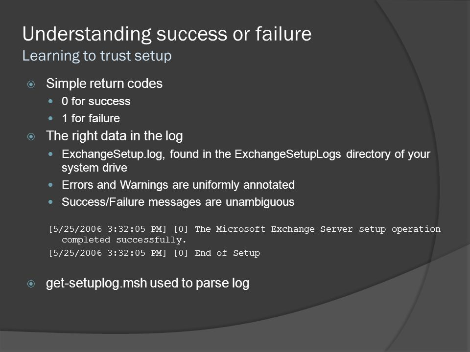 Understanding success or failure Learning to trust setup  Simple return codes 0 for success 1 for failure  The right data in the log ExchangeSetup.log, found in the ExchangeSetupLogs directory of your system drive Errors and Warnings are uniformly annotated Success/Failure messages are unambiguous [5/25/2006 3:32:05 PM] [0] The Microsoft Exchange Server setup operation completed successfully.
