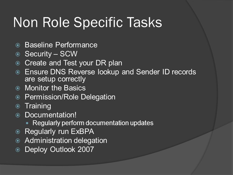 Non Role Specific Tasks  Baseline Performance  Security – SCW  Create and Test your DR plan  Ensure DNS Reverse lookup and Sender ID records are setup correctly  Monitor the Basics  Permission/Role Delegation  Training  Documentation.