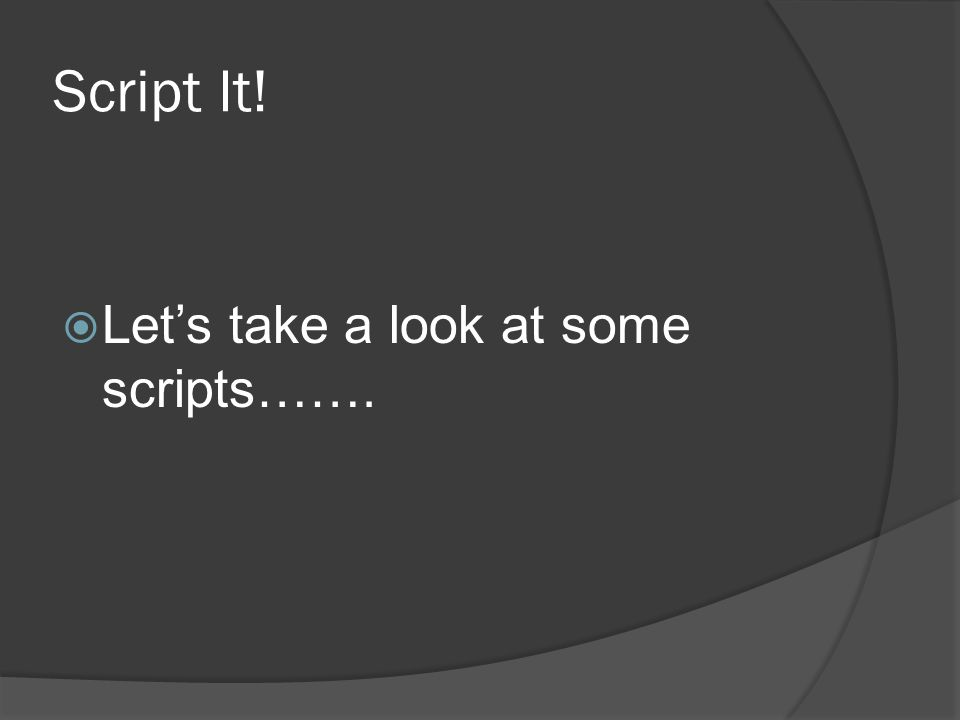 Script It!  Let's take a look at some scripts…….