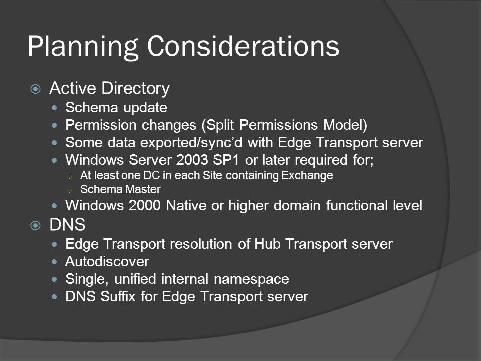 Planning Considerations  Active Directory Schema update Permission changes (Split Permissions Model) Some data exported/sync'd with Edge Transport server Windows Server 2003 SP1 or later required for; ○ At least one DC in each Site containing Exchange ○ Schema Master Windows 2000 Native or higher domain functional level  DNS Edge Transport resolution of Hub Transport server Autodiscover Single, unified internal namespace DNS Suffix for Edge Transport server