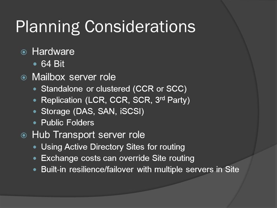 Planning Considerations  Hardware 64 Bit  Mailbox server role Standalone or clustered (CCR or SCC) Replication (LCR, CCR, SCR, 3 rd Party) Storage (DAS, SAN, iSCSI) Public Folders  Hub Transport server role Using Active Directory Sites for routing Exchange costs can override Site routing Built-in resilience/failover with multiple servers in Site