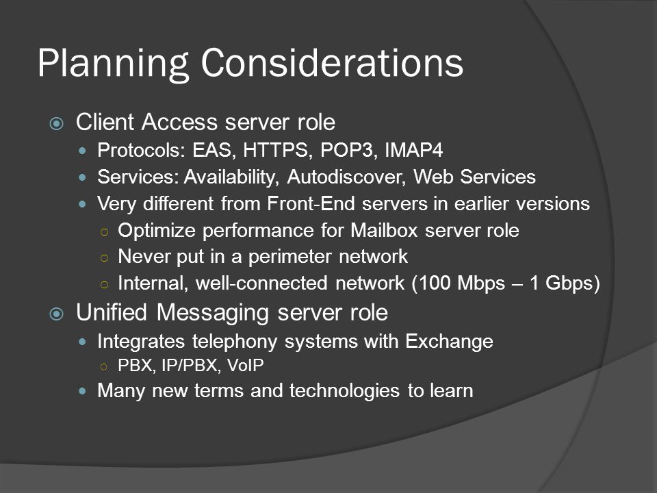 Planning Considerations  Client Access server role Protocols: EAS, HTTPS, POP3, IMAP4 Services: Availability, Autodiscover, Web Services Very different from Front-End servers in earlier versions ○ Optimize performance for Mailbox server role ○ Never put in a perimeter network ○ Internal, well-connected network (100 Mbps – 1 Gbps)  Unified Messaging server role Integrates telephony systems with Exchange ○ PBX, IP/PBX, VoIP Many new terms and technologies to learn