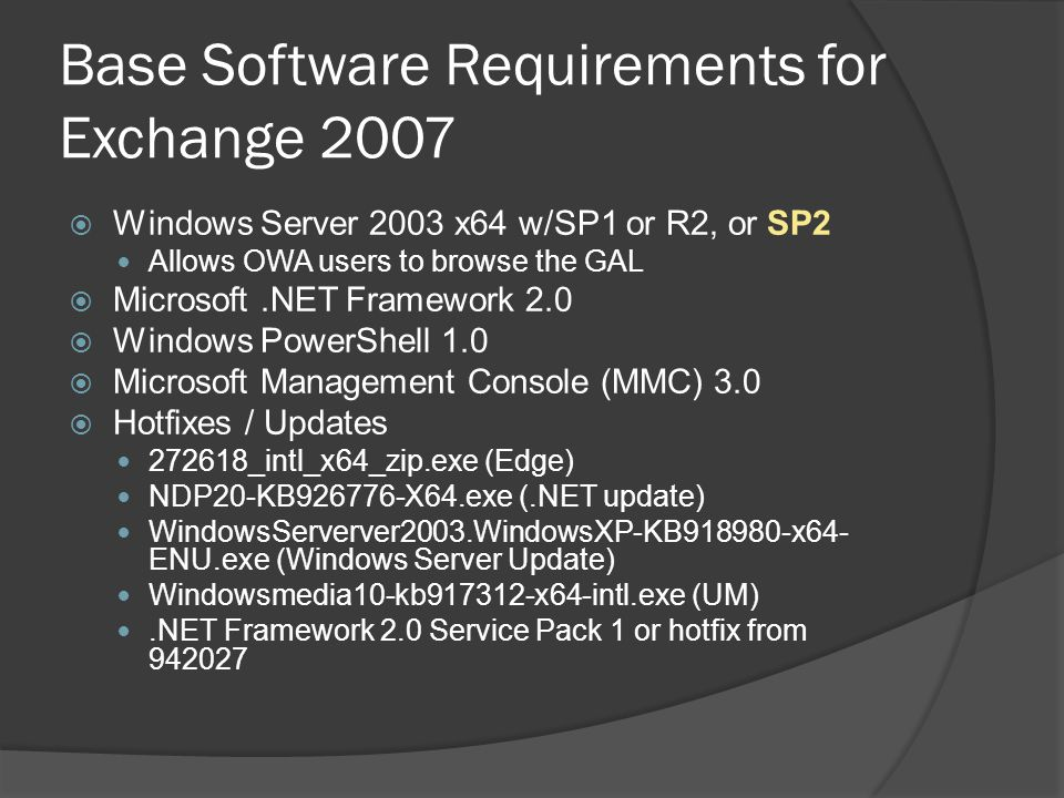 Base Software Requirements for Exchange 2007  Windows Server 2003 x64 w/SP1 or R2, or SP2 Allows OWA users to browse the GAL  Microsoft.NET Framework 2.0  Windows PowerShell 1.0  Microsoft Management Console (MMC) 3.0  Hotfixes / Updates 272618_intl_x64_zip.exe (Edge) NDP20-KB926776-X64.exe (.NET update) WindowsServerver2003.WindowsXP-KB918980-x64- ENU.exe (Windows Server Update) Windowsmedia10-kb917312-x64-intl.exe (UM).NET Framework 2.0 Service Pack 1 or hotfix from 942027