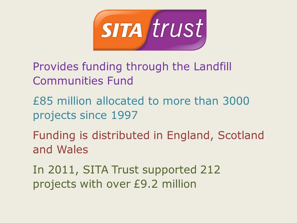 Provides funding through the Landfill Communities Fund £85 million allocated to more than 3000 projects since 1997 Funding is distributed in England, Scotland and Wales In 2011, SITA Trust supported 212 projects with over £9.2 million