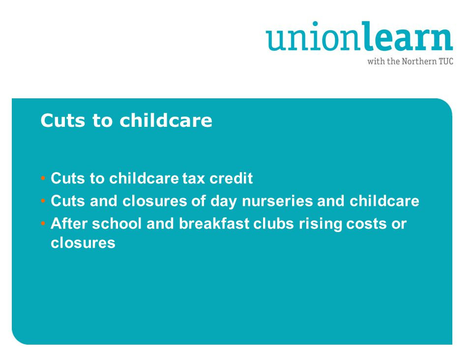 Cuts to childcare Cuts to childcare tax credit Cuts and closures of day nurseries and childcare After school and breakfast clubs rising costs or closures