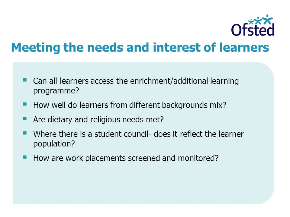 Meeting the needs and interest of learners  Can all learners access the enrichment/additional learning programme?  How well do learners from differe