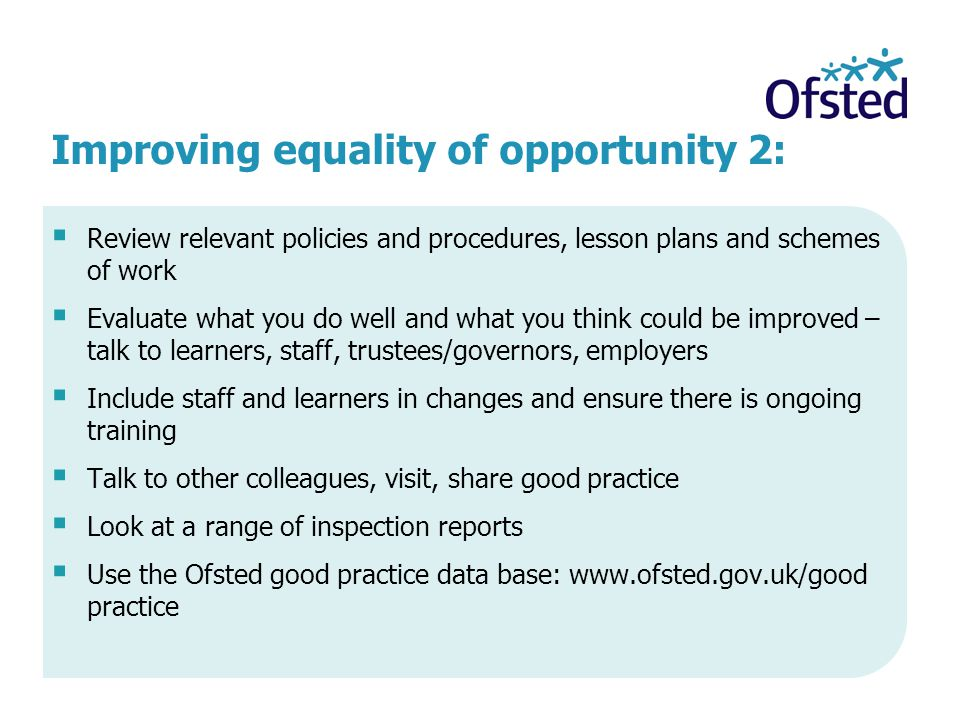 Improving equality of opportunity 2:  Review relevant policies and procedures, lesson plans and schemes of work  Evaluate what you do well and what you think could be improved – talk to learners, staff, trustees/governors, employers  Include staff and learners in changes and ensure there is ongoing training  Talk to other colleagues, visit, share good practice  Look at a range of inspection reports  Use the Ofsted good practice data base: www.ofsted.gov.uk/good practice