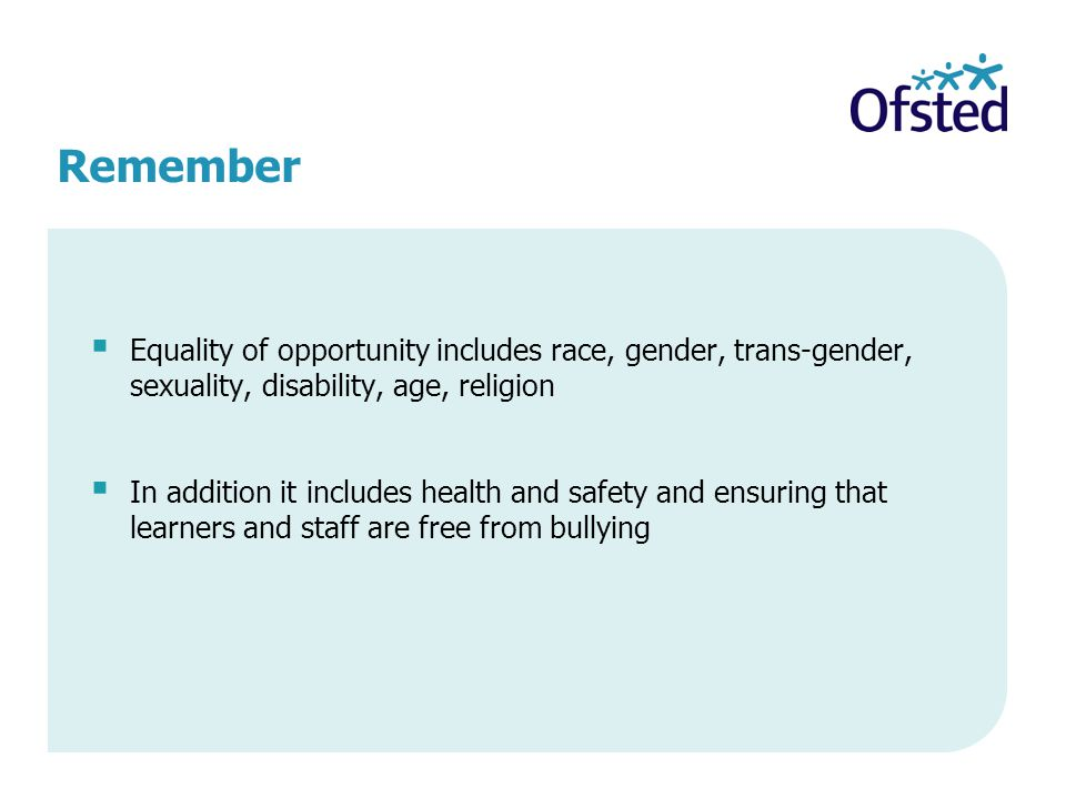 Remember  Equality of opportunity includes race, gender, trans-gender, sexuality, disability, age, religion  In addition it includes health and safety and ensuring that learners and staff are free from bullying