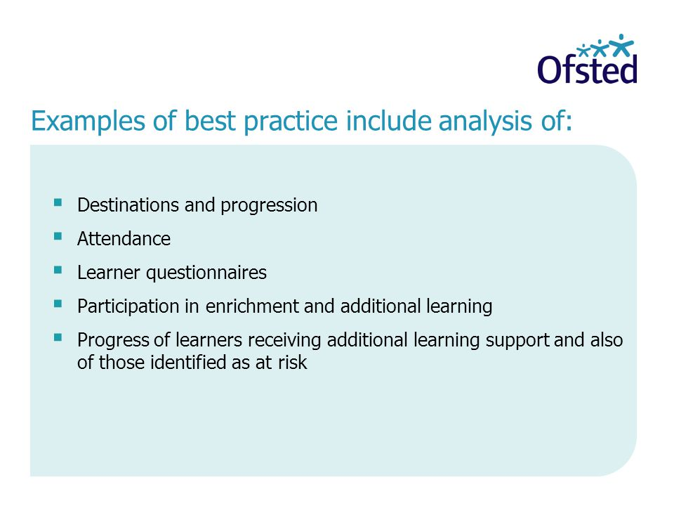 Examples of best practice include analysis of:  Destinations and progression  Attendance  Learner questionnaires  Participation in enrichment and additional learning  Progress of learners receiving additional learning support and also of those identified as at risk