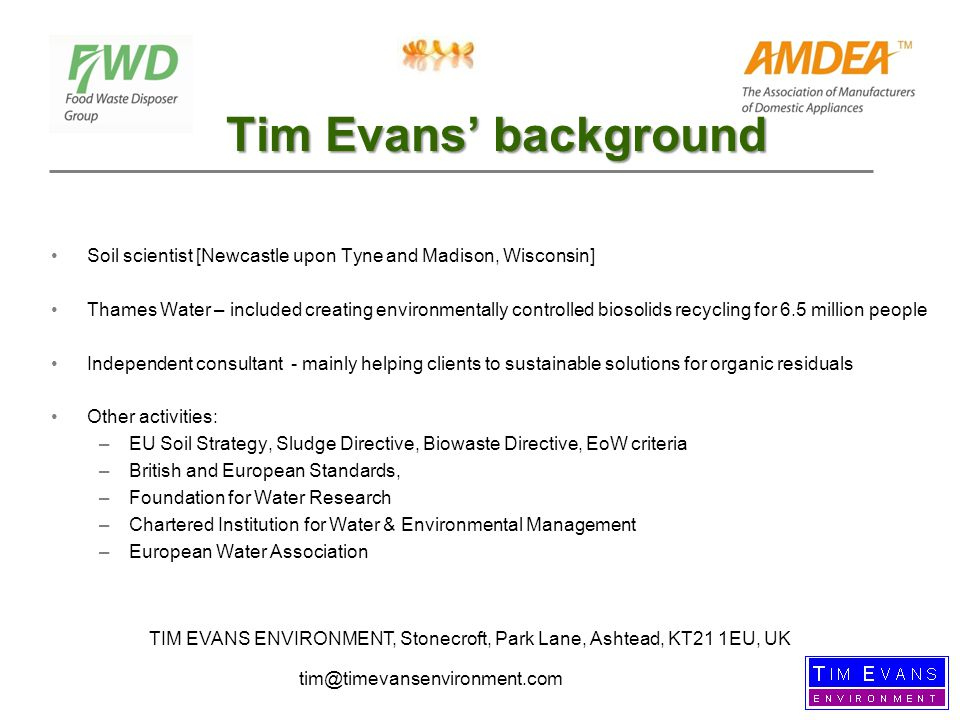 Tim Evans' background Soil scientist [Newcastle upon Tyne and Madison, Wisconsin] Thames Water – included creating environmentally controlled biosolids recycling for 6.5 million people Independent consultant - mainly helping clients to sustainable solutions for organic residuals Other activities: –EU Soil Strategy, Sludge Directive, Biowaste Directive, EoW criteria –British and European Standards, –Foundation for Water Research –Chartered Institution for Water & Environmental Management –European Water Association TIM EVANS ENVIRONMENT, Stonecroft, Park Lane, Ashtead, KT21 1EU, UK