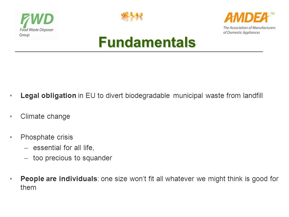 Fundamentals Legal obligation in EU to divert biodegradable municipal waste from landfill Climate change Phosphate crisis –essential for all life, –too precious to squander People are individuals: one size won't fit all whatever we might think is good for them