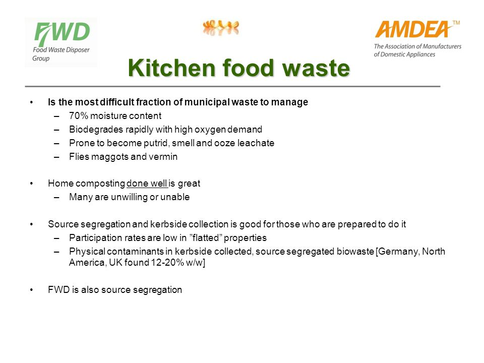 Kitchen food waste Is the most difficult fraction of municipal waste to manage –70% moisture content –Biodegrades rapidly with high oxygen demand –Pro