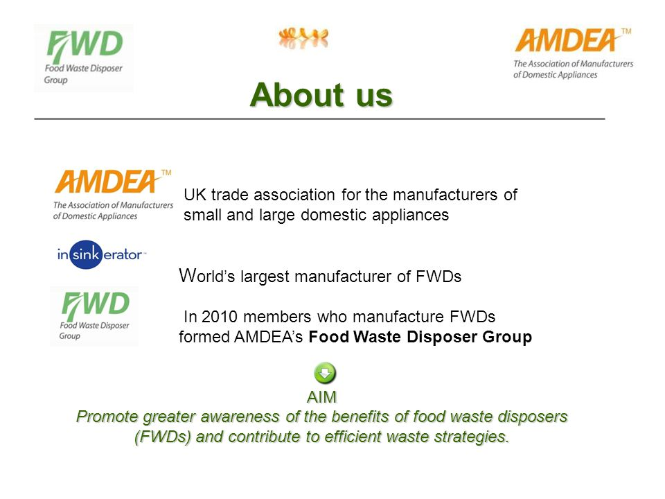 UK trade association for the manufacturers of small and large domestic appliances W orld's largest manufacturer of FWDs In 2010 members who manufacture FWDs formed AMDEA's Food Waste Disposer GroupAIM Promote greater awareness of the benefits of food waste disposers (FWDs) and contribute to efficient waste strategies.